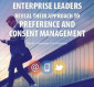 Enterprise Leaders Reveal Their Approach to Preference and Consent Management